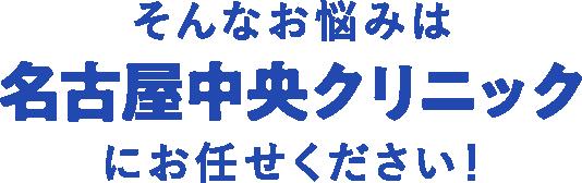 そんなお悩みは名古屋中央クリニックにお任せください!